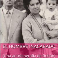 El hombre inacabado: una autobiografía de ficción